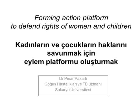Forming action platform to defend rights of women and children Kadınların ve çocukların haklarını savunmak için eylem platformu oluşturmak Dr Pınar Pazarlı.