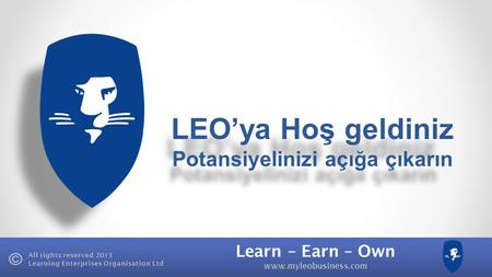 Learn – Earn – Own www.myleobusiness.com All rights reserved 2013 Learning Enterprises Organisation Ltd LEO'ya Hoş geldiniz Potansiyelinizi açığa çıkarın.