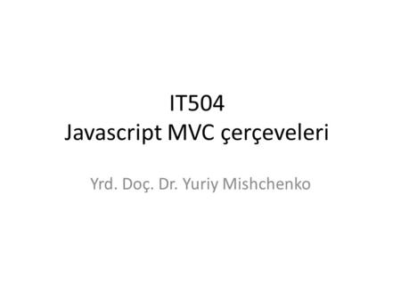 IT504 Javascript MVC çerçeveleri Yrd. Doç. Dr. Yuriy Mishchenko.