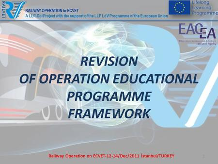 1 REVISION OF OPERATION EDUCATIONAL PROGRAMME FRAMEWORK Railway Operation on ECVET-12-14/Dec/2011 İstanbul/TURKEY RAILWAY OPERATION in ECVET A LLP-DoI.
