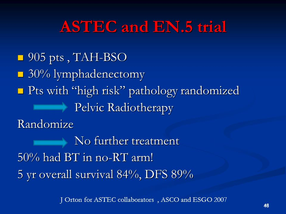 49 1408 pts clinical stage 1 1408 pts clinical stage 1 TAH + BSO Randomize TAH + BSO plus lymphadenectomy 9% N+, no minimum number of nodes 30% RT (both arms) J Orton for ASTEC collaborators, ASCO and ESGO 2007 ASTEC lymphadenectomy trial