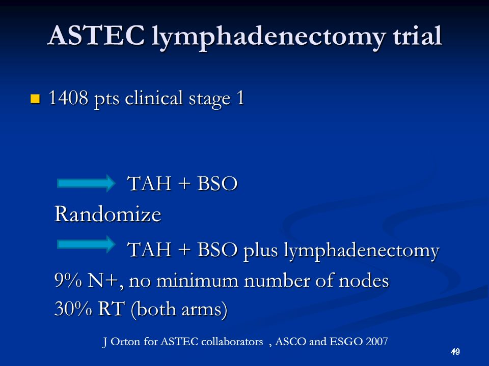 50 ASTEC lymphadenectomy trial Results Results No OS difference 81 vs 80 % at 5 yrs No OS difference 81 vs 80 % at 5 yrs TAH+BSO better DFS TAH+BSO better DFS 79 vs 73 %HR 1.35 p=0.017 79 vs 73 %HR 1.35 p=0.017 No difference if >10 or >15 nodes No difference if >10 or >15 nodes LA more grade 2-3 toxicity 17 vs 12% LA more grade 2-3 toxicity 17 vs 12% Moderate to severe lymphedema 4 vs 0.3% Moderate to severe lymphedema 4 vs 0.3% No assosiation with RT No assosiation with RT 50