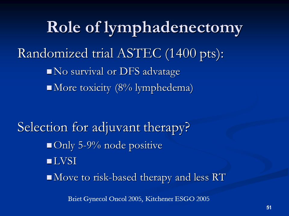 52 514 pts clinical stage 1 514 pts clinical stage 1 TAH + BSO Randomize TAH + BSO plus lymphadenectomy (median 30 nodes) 3 vs 13% N+, no diference in patterns of relaps More side effects in LA arm – 10% lymphedema Benedetti Panici et at : JNCI 2008 Italian lymphadenectomy trial