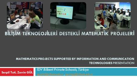 B İ L İ Ş İ M TEKNOLOJ İ LER İ DESTEKL İ MATEMAT İ K PROJELER İ MATHEMATICS PROJECTS SUPPORTED BY INFORMATION AND COMMUNICATION TECHNOLOGIES PRESENTATION.