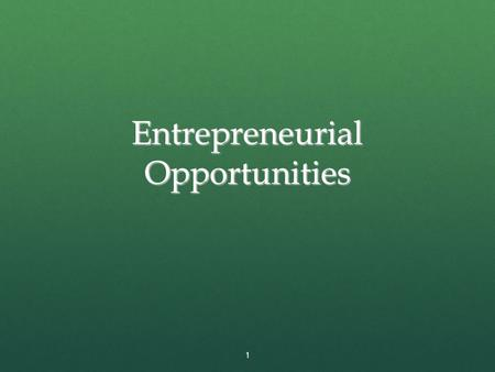 Entrepreneurial Opportunities 1.  What is an opportunity?