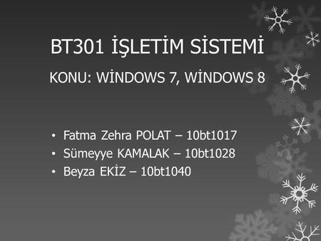 BT301 İŞLETİM SİSTEMİ KONU: WİNDOWS 7, WİNDOWS 8 • Fatma Zehra POLAT – 10bt1017 • Sümeyye KAMALAK – 10bt1028 • Beyza EKİZ – 10bt1040.