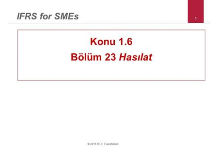 © 2011 IFRS Foundation 1 IFRS for SMEs Konu 1.6 Bölüm 23 Hasılat © 2011 IFRS Foundation.