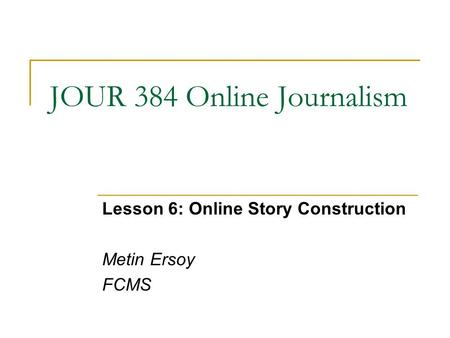 JOUR 384 Online Journalism Lesson 6: Online Story Construction Metin Ersoy FCMS.