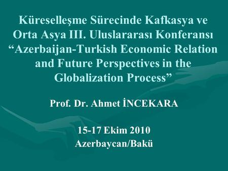 "Küreselleşme Sürecinde Kafkasya ve Orta Asya III. Uluslararası Konferansı ""Azerbaijan-Turkish Economic Relation and Future Perspectives in the Globalization."