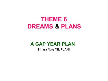 THEME 6 DREAMS & PLANS A GAP YEAR PLAN Bir ara / boş YIL PLANI.
