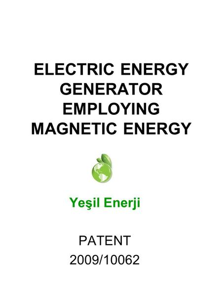 Yeşil Enerji PATENT 2009/10062 ELECTRIC ENERGY GENERATOR EMPLOYING MAGNETIC ENERGY.