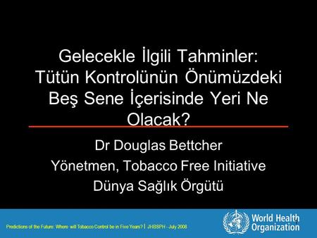 Predictions of the Future: Where will Tobacco Control be in Five Years? | JHBSPH - July 2008 1 Gelecekle İlgili Tahminler: Tütün Kontrolünün Önümüzdeki.