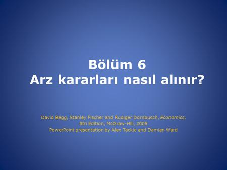 Bölüm 6 Arz kararları nasıl alınır? David Begg, Stanley Fischer and Rudiger Dornbusch, Economics, 8th Edition, McGraw-Hill, 2005 PowerPoint presentation.