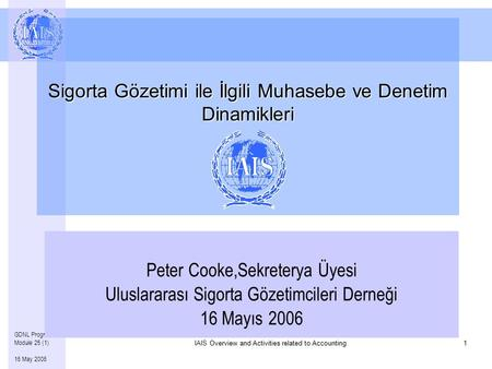 Overview and Activities related to Accounting IAIS Overview and Activities related to Accounting1 GDNL Program – Module 25 (1) 16 May 2006 Sigorta Gözetimi.