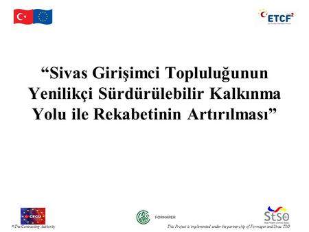 " The Contracting Authority This Project is implemented under the partnership of Formaper and Sivas TSO ""Sivas Girişimci Topluluğunun Yenilikçi Sürdürülebilir."