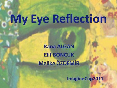 My Eye Reflection Rana ALGAN Elif BONCUK Melike ÖZDEMİR ImagineCup2011.