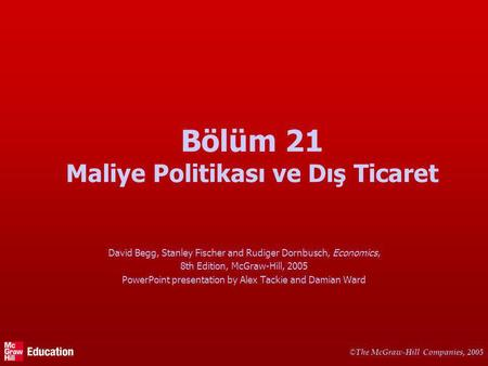 © The McGraw-Hill Companies, 2005 Bölüm 21 Maliye Politikası ve Dış Ticaret David Begg, Stanley Fischer and Rudiger Dornbusch, Economics, 8th Edition,