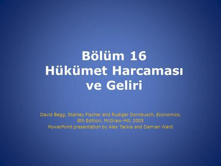 Bölüm 16 Hükümet Harcaması ve Geliri David Begg, Stanley Fischer and Rudiger Dornbusch, Economics, 8th Edition, McGraw-Hill, 2005 PowerPoint presentation.