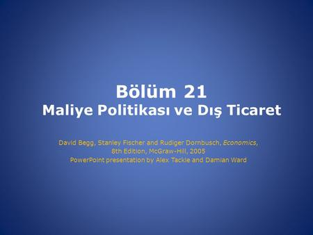 Bölüm 21 Maliye Politikası ve Dış Ticaret David Begg, Stanley Fischer and Rudiger Dornbusch, Economics, 8th Edition, McGraw-Hill, 2005 PowerPoint presentation.