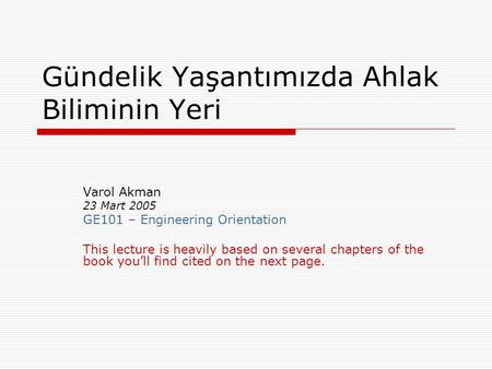 Gündelik Yaşantımızda Ahlak Biliminin Yeri Varol Akman 23 Mart 2005 GE101 – Engineering Orientation This lecture is heavily based on several chapters of.