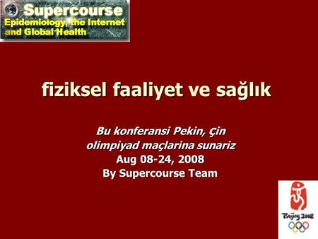 Fizikselfaaliyet sağlık fiziksel faaliyet ve sağlık Bu konferansi Pekin, ç in olimpiyad maçlarina sunariz Aug 08-24, 2008 By Supercourse Team.