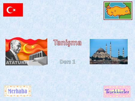 Today's Lesson By the end of this lesson you should be able to greet Each other in Turkish.
