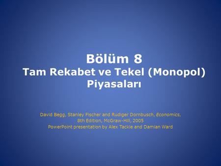 Bölüm 8 Tam Rekabet ve Tekel (Monopol) Piyasaları David Begg, Stanley Fischer and Rudiger Dornbusch, Economics, 8th Edition, McGraw-Hill, 2005 PowerPoint.