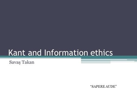 "Kant and Information ethics Savaş Takan ""SAPERE AUDE"""