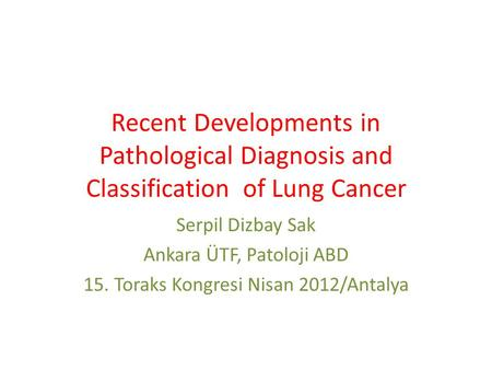 Recent Developments in Pathological Diagnosis and Classification of Lung Cancer Serpil Dizbay Sak Ankara ÜTF, Patoloji ABD 15. Toraks Kongresi Nisan 2012/Antalya.