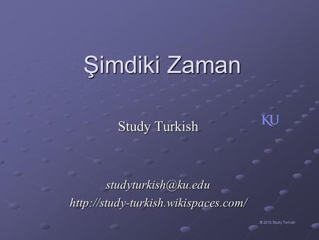Study Turkish studyturkish@ku.edu http://study-turkish.wikispaces.com/ Şimdiki Zaman Study Turkish studyturkish@ku.edu http://study-turkish.wikispaces.com/
