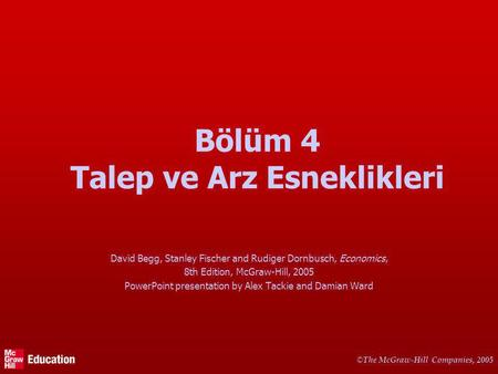 © The McGraw-Hill Companies, 2005 Bölüm 4 Talep ve Arz Esneklikleri David Begg, Stanley Fischer and Rudiger Dornbusch, Economics, 8th Edition, McGraw-Hill,