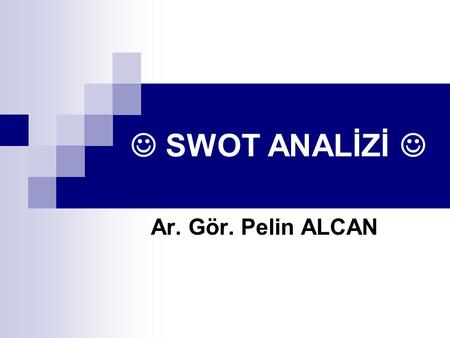 "SWOT ANALİZİ Ar. Gör. Pelin ALCAN. ""Stupid Waste Of Time"" ya da ;) ;"