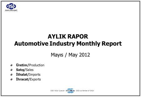 "AYLIK RAPOR Automotive Industry Monthly Report Mayıs / May 2012 Üretim/Production Satış/Sales İthalat/Imports İhracat/Exports OSD ""OICA"" ÜyesidirOSD is."
