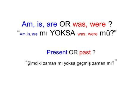 "Am, is, are OR was, were ? "" Am, is, are mı YOKSA was, were mü?"" Present OR past ? "" Şimdiki zaman mı yoksa geçmiş zaman mı? """