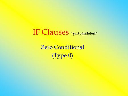 "IF Clauses ""Şart cümleleri"" Zero Conditional (Type 0)"