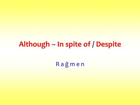 Although – In spite of / Despite R a ğ m e n. ALTHOUGH+ SENTENCE= -e rağmen Although 'dan sonra cümle gelir. IN SPITE OF + NOUN / VerbING= -e rağmen DESPITE.