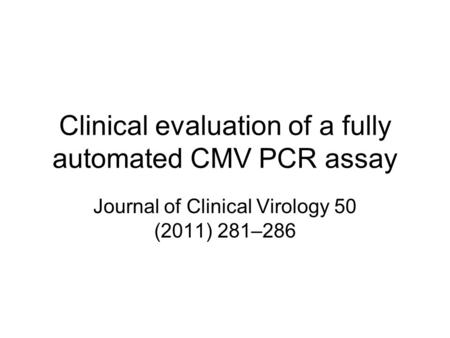 Clinical evaluation of a fully automated CMV PCR assay Journal of Clinical Virology 50 (2011) 281–286.