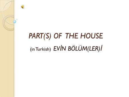 PART(S) OF THE HOUSE PART(S) OF THE HOUSE (in Turkish) EV İ N BÖLÜM(LER) İ.
