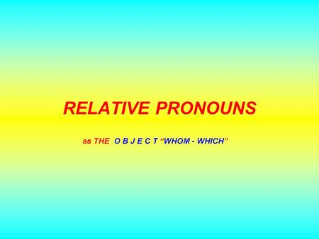 "RELATIVE PRONOUNS as THE O B J E C T ""WHOM - WHICH"""