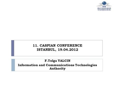 11. CASPIAN CONFERENCE ISTANBUL, 19.04.2012 F.Tolga YALCIN Information and Communications Technologies Authority.