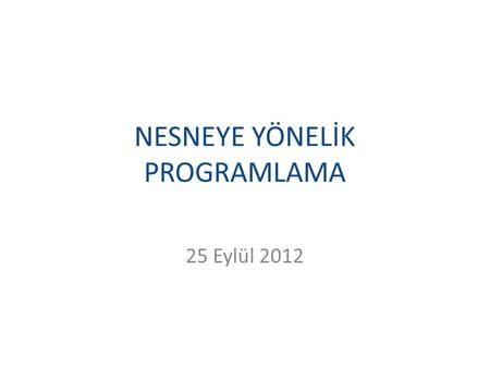 NESNEYE YÖNELİK PROGRAMLAMA 25 Eylül 2012. Kaynaklar Wrox, Beginning C Sharp 3.0 An Introduction to Object Oriented Programming, 2008 Christian Gross,