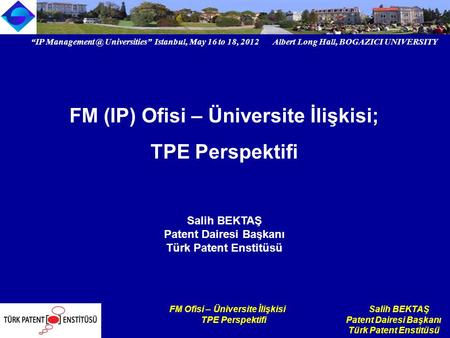 """IP Universities"" Istanbul, May 16 to 18, 2012 Albert Long Hall, BOGAZICI UNIVERSITY Institutional logo FM Ofisi – Üniversite İlişkisi Salih."