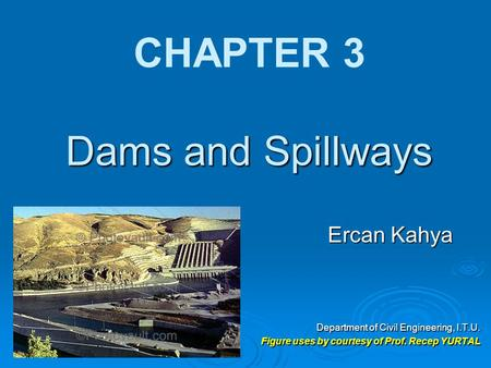 Dams and Spillways CHAPTER 3 Dams and Spillways Ercan Kahya Department of Civil Engineering, I.T.U. Figure uses by courtesy of Prof. Recep YURTAL.