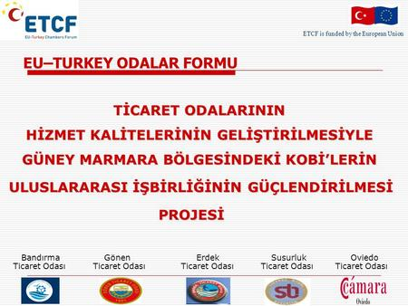 ETCF is funded by the European Union EU–TURKEY ODALAR FORMU TİCARET ODALARININ HİZMET KALİTELERİNİN GELİŞTİRİLMESİYLE GÜNEY MARMARA BÖLGESİNDEKİ KOBİ'LERİN.