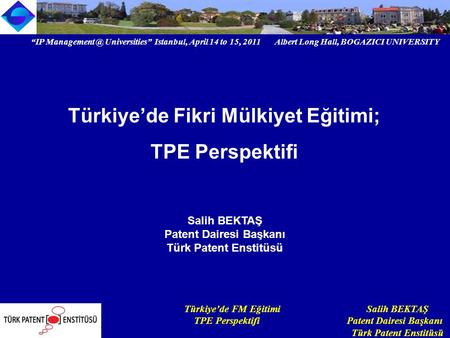 """IP Universities"" Istanbul, April 14 to 15, 2011 Albert Long Hall, BOGAZICI UNIVERSITY Institutional logoTürkiye'de FM Eğitimi Salih BEKTAŞ."