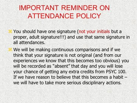 IMPORTANT REMINDER ON ATTENDANCE POLICY zYou should have one signature (not your initials but a proper, adult signature!!!) and use that same signature.