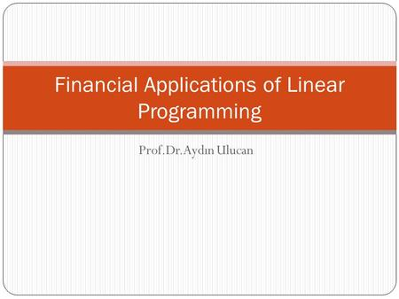 Prof.Dr.Aydın Ulucan Financial Applications of Linear Programming.