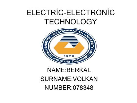 ELECTRİC-ELECTRONİC TECHNOLOGY NAME:BERKAL SURNAME:VOLKAN NUMBER:078348.