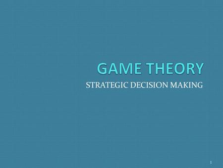 STRATEGIC DECISION MAKING 1. What is Game Theory? GT is an analytical tool for social sciences that is used to model strategic interactions or conflict.