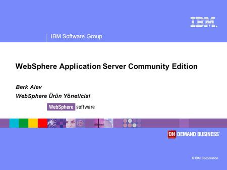 ® IBM Software Group © IBM Corporation WebSphere Application Server Community Edition Berk Alev WebSphere Ürün Yöneticisi.